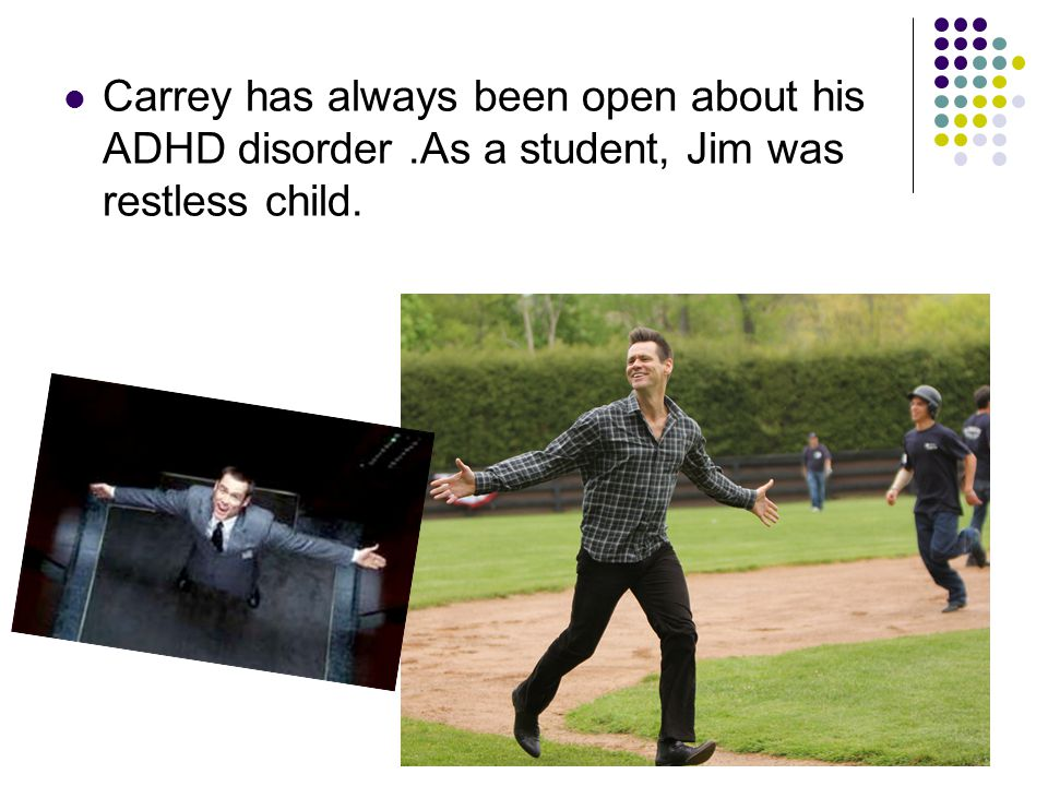 Carrey has always been open about his ADHD disorder.As a student, Jim was restless child.