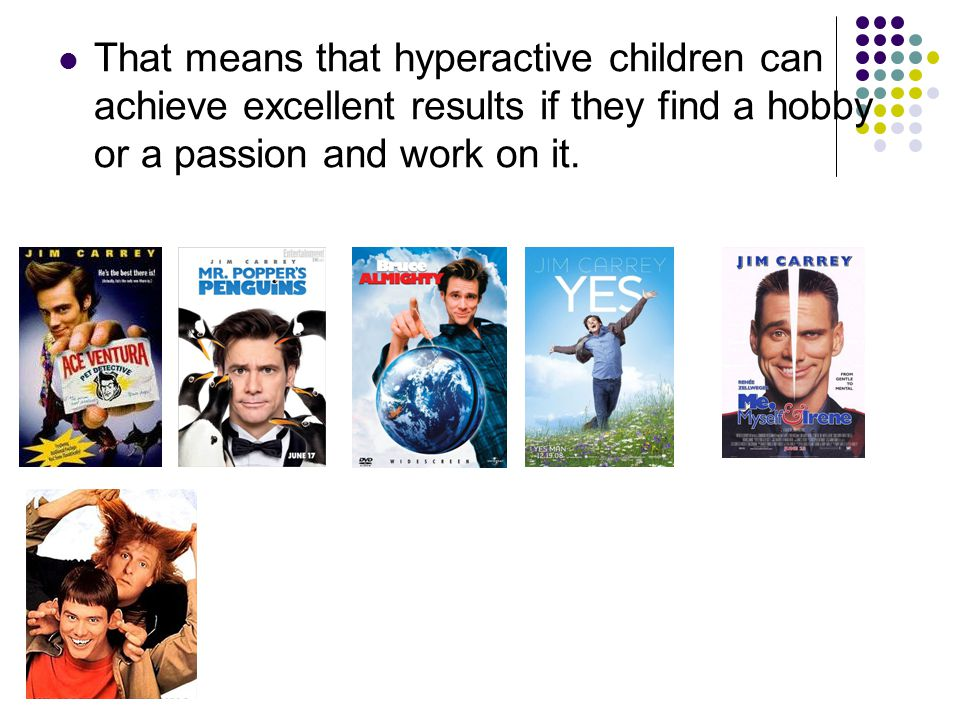 That means that hyperactive children can achieve excellent results if they find a hobby or a passion and work on it.