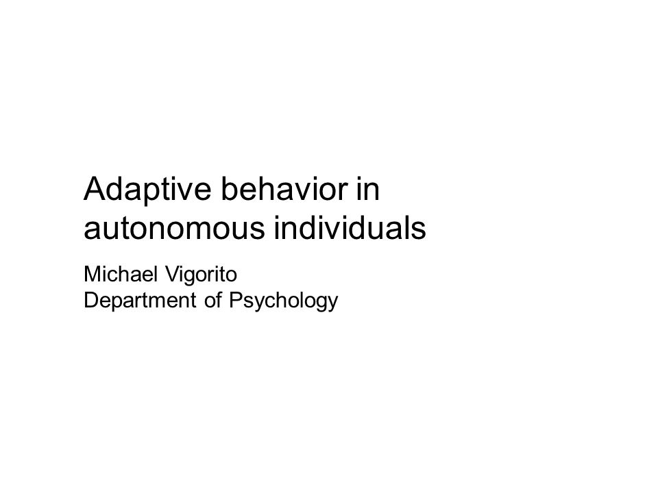 Adaptive behavior in autonomous individuals Michael Vigorito Department of Psychology