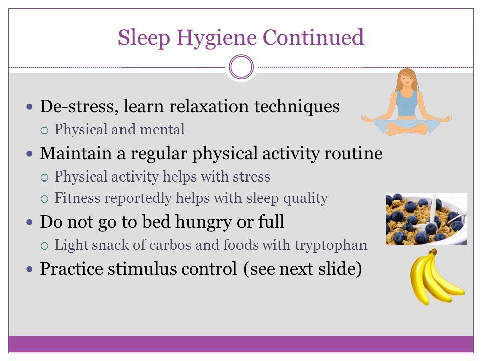 Sleep Hygiene What contributes to good sleep?  Relaxing Routine  Warm bath/shower  Quiet activities  Lower lights  Regular sleep schedule  Go to
