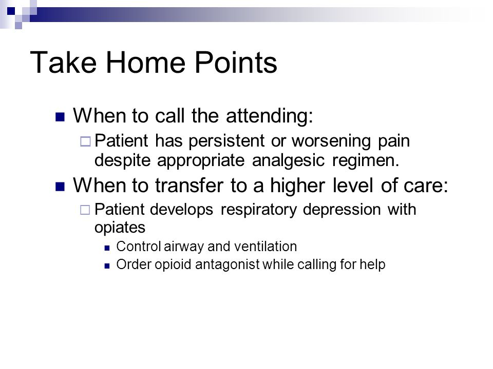 Take Home Points When to call the attending:  Patient has persistent or worsening pain despite appropriate analgesic regimen. When to transfer to a h