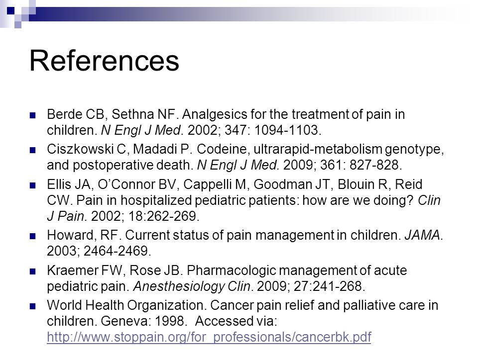 References Berde CB, Sethna NF. Analgesics for the treatment of pain in children. N Engl J Med. 2002; 347: 1094-1103. Ciszkowski C, Madadi P. Codeine,