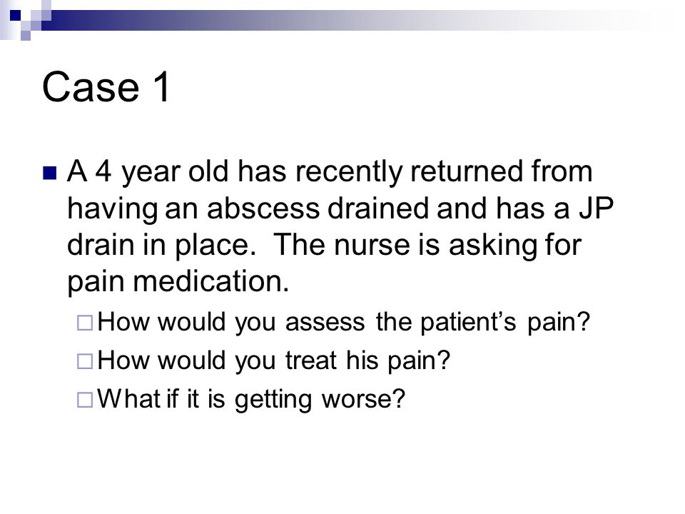 Case 1 A 4 year old has recently returned from having an abscess drained and has a JP drain in place. The nurse is asking for pain medication.  How w
