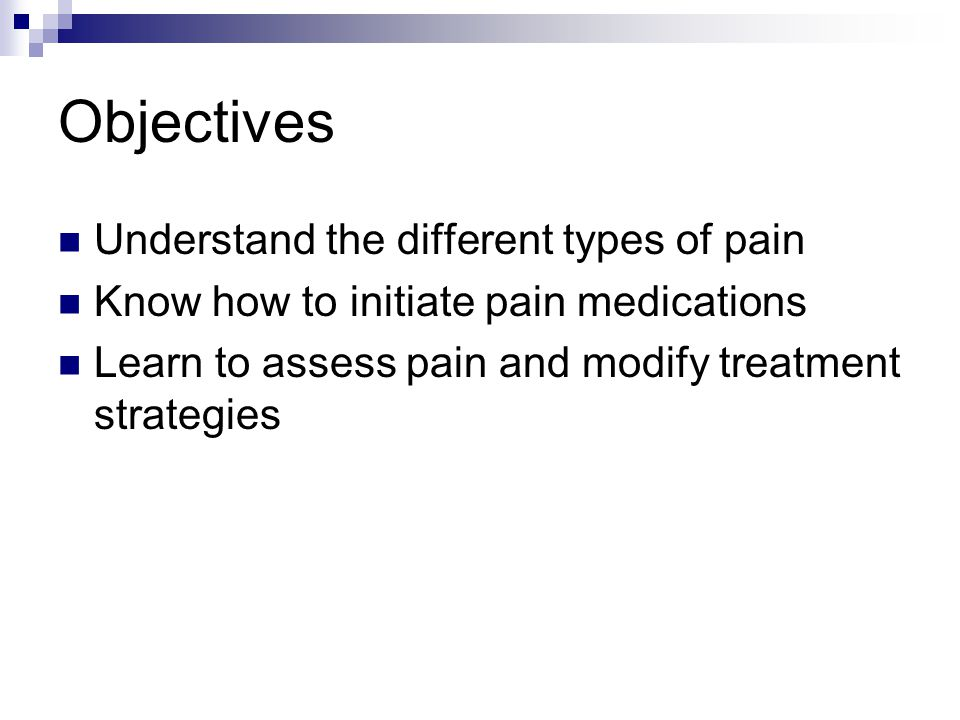 Objectives Understand the different types of pain Know how to initiate pain medications Learn to assess pain and modify treatment strategies