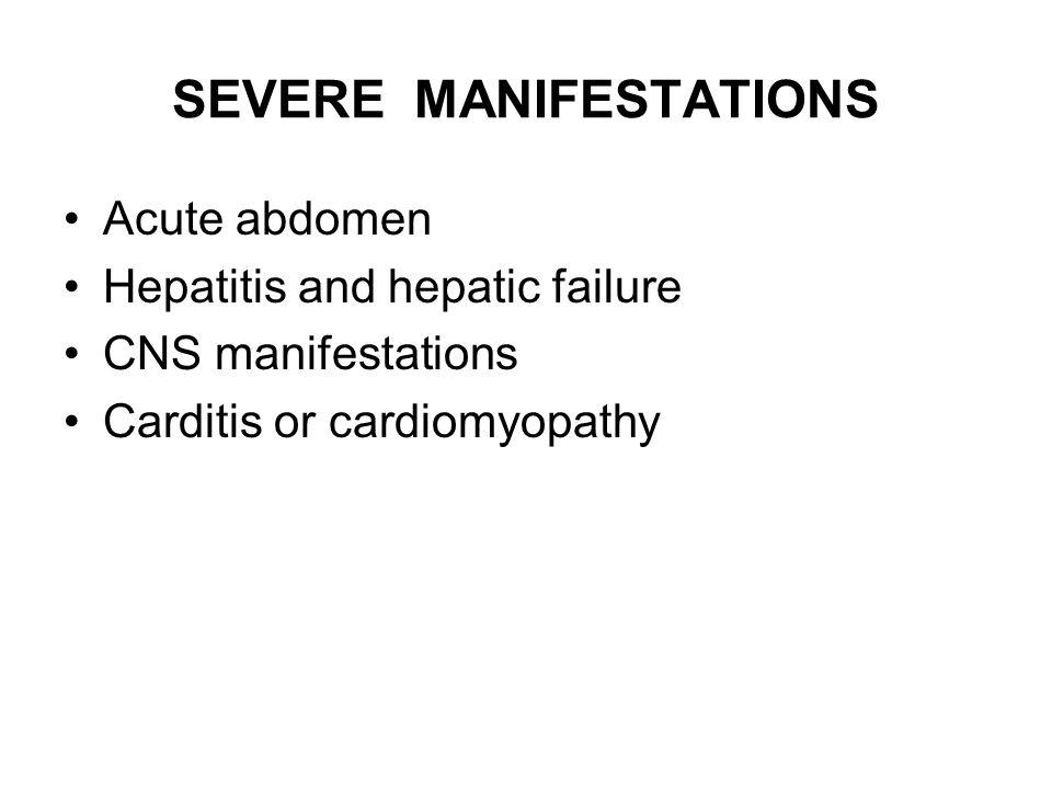 SEVERE MANIFESTATIONS Acute abdomen Hepatitis and hepatic failure CNS manifestations Carditis or cardiomyopathy