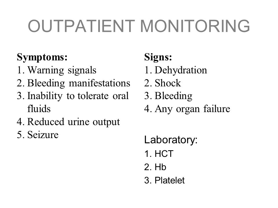 OUTPATIENT MONITORING Symptoms: 1.Warning signals 2.Bleeding manifestations 3.Inability to tolerate oral fluids 4.Reduced urine output 5.Seizure Signs