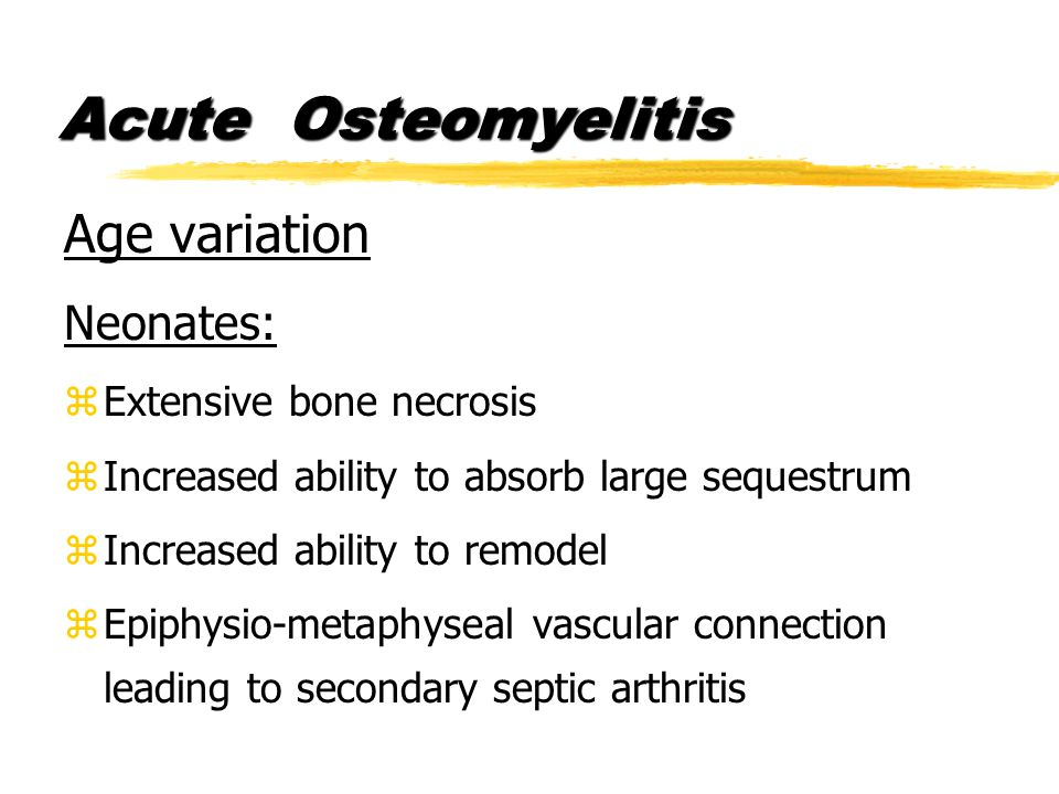 Age variation Neonates: zExtensive bone necrosis zIncreased ability to absorb large sequestrum zIncreased ability to remodel zEpiphysio-metaphyseal vascular connection leading to secondary septic arthritis