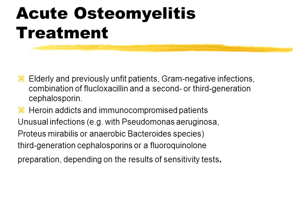 Acute Osteomyelitis Treatment zElderly and previously unfit patients, Gram-negative infections, combination of flucloxacillin and a second- or third-generation cephalosporin.