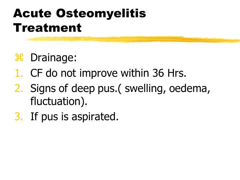 Acute Osteomyelitis Treatment zDrainage: 1.CF do not improve within 36 Hrs.