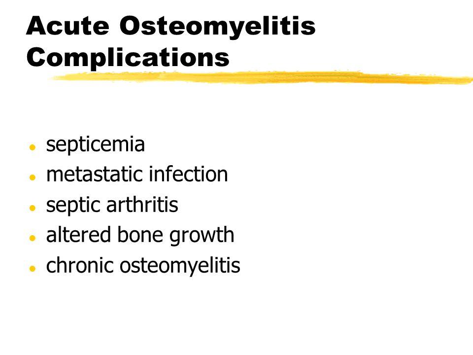 Acute Osteomyelitis Complications l septicemia l metastatic infection l septic arthritis l altered bone growth l chronic osteomyelitis