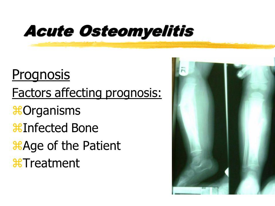 Acute Osteomyelitis Prognosis Factors affecting prognosis: zOrganisms zInfected Bone zAge of the Patient zTreatment