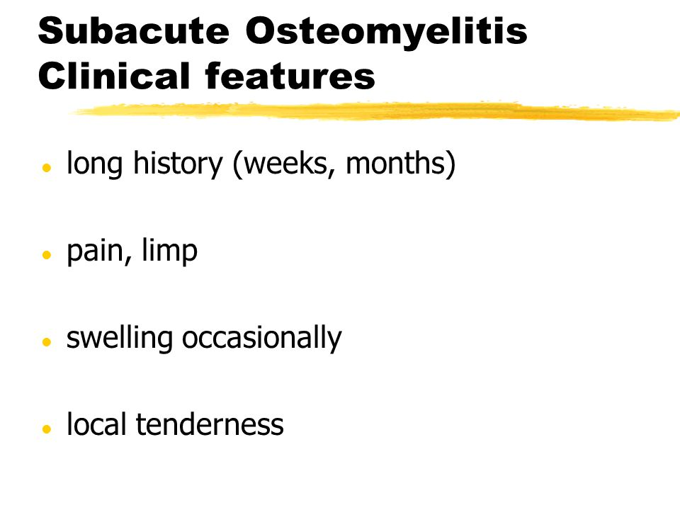 Subacute Osteomyelitis Clinical features l long history (weeks, months) l pain, limp l swelling occasionally l local tenderness