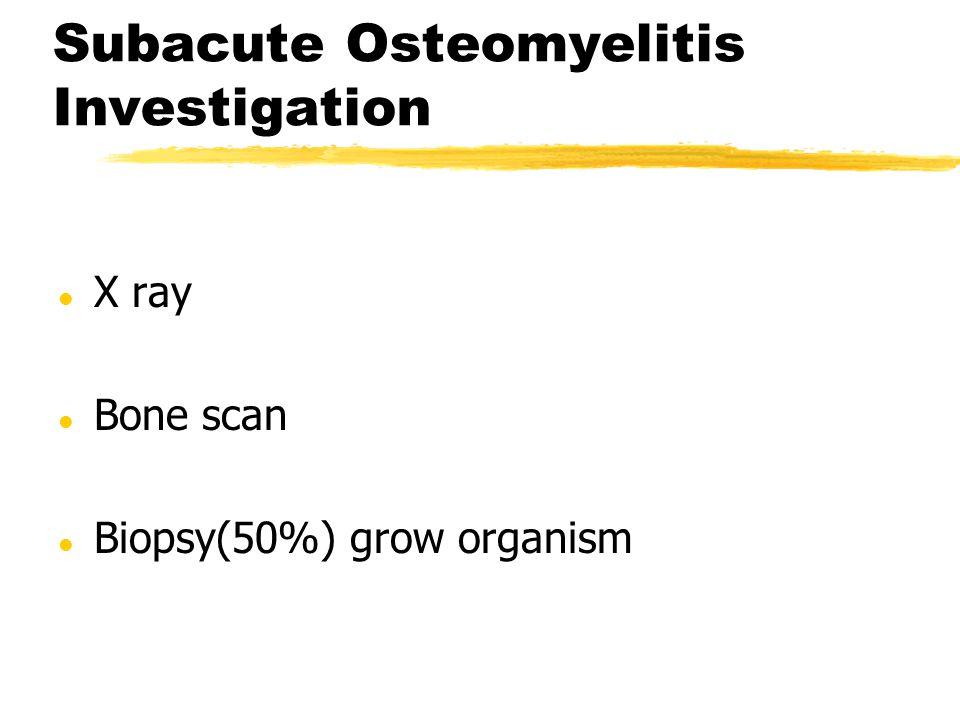 Subacute Osteomyelitis Investigation l X ray l Bone scan l Biopsy(50%) grow organism