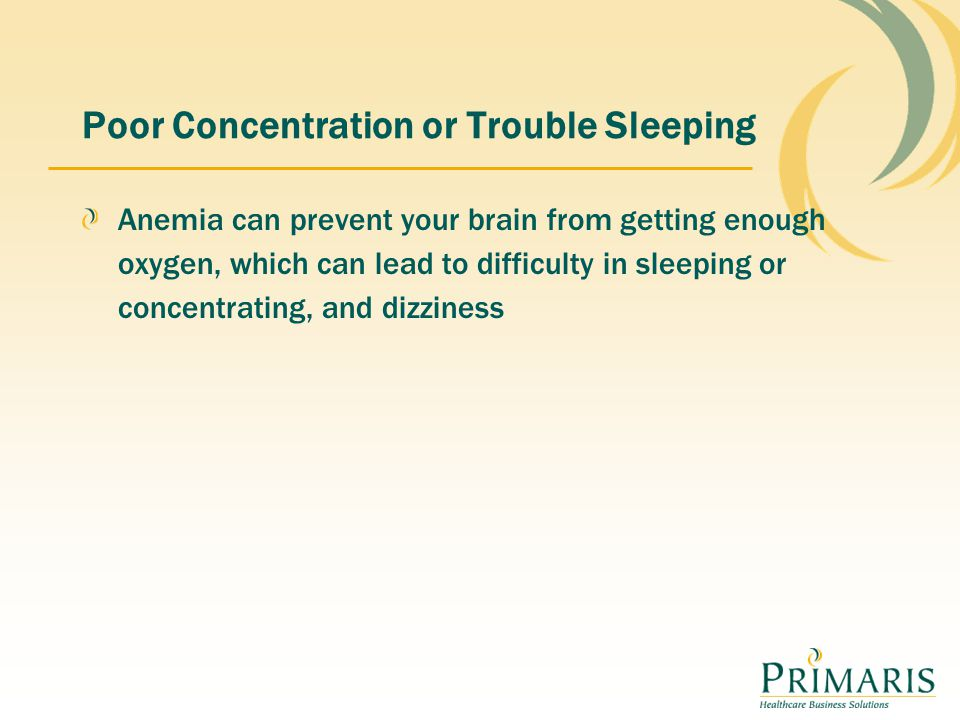 Poor Concentration or Trouble Sleeping Anemia can prevent your brain from getting enough oxygen, which can lead to difficulty in sleeping or concentrating, and dizziness