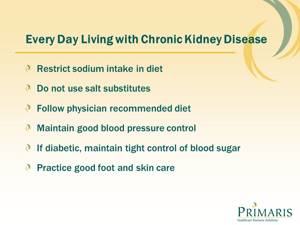 Every Day Living with Chronic Kidney Disease Restrict sodium intake in diet Do not use salt substitutes Follow physician recommended diet Maintain good blood pressure control If diabetic, maintain tight control of blood sugar Practice good foot and skin care