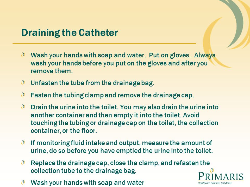 Draining the Catheter Wash your hands with soap and water.
