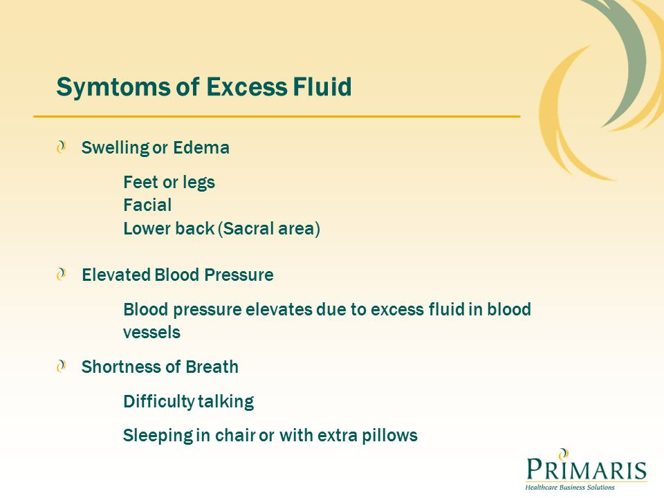 Symtoms of Excess Fluid Swelling or Edema Feet or legs Facial Lower back (Sacral area) Elevated Blood Pressure Blood pressure elevates due to excess fluid in blood vessels Shortness of Breath Difficulty talking Sleeping in chair or with extra pillows