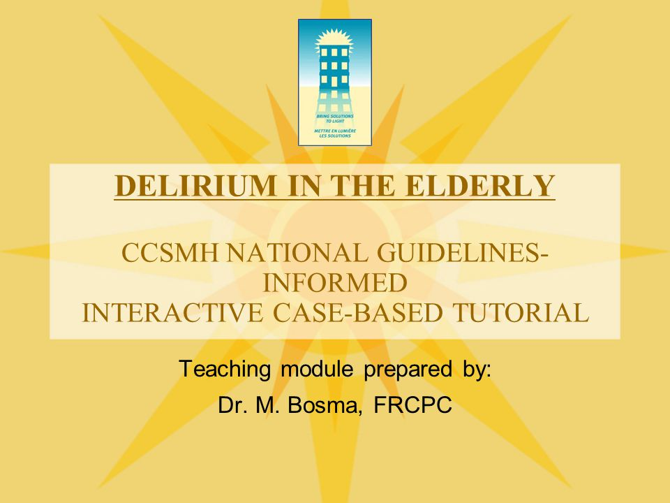 CLINICAL FEATURES  Disorders of language –Slow and slurred speech –Word-finding difficulties –Difficulty with writing  Disorders of memory and orientation –Poor registration –Impaired recent and remote memory –Confabulation can occur –Disorientation to time, place, and (sometimes) person Cole 2004 See CCSMH Delirium Guidelines p 22