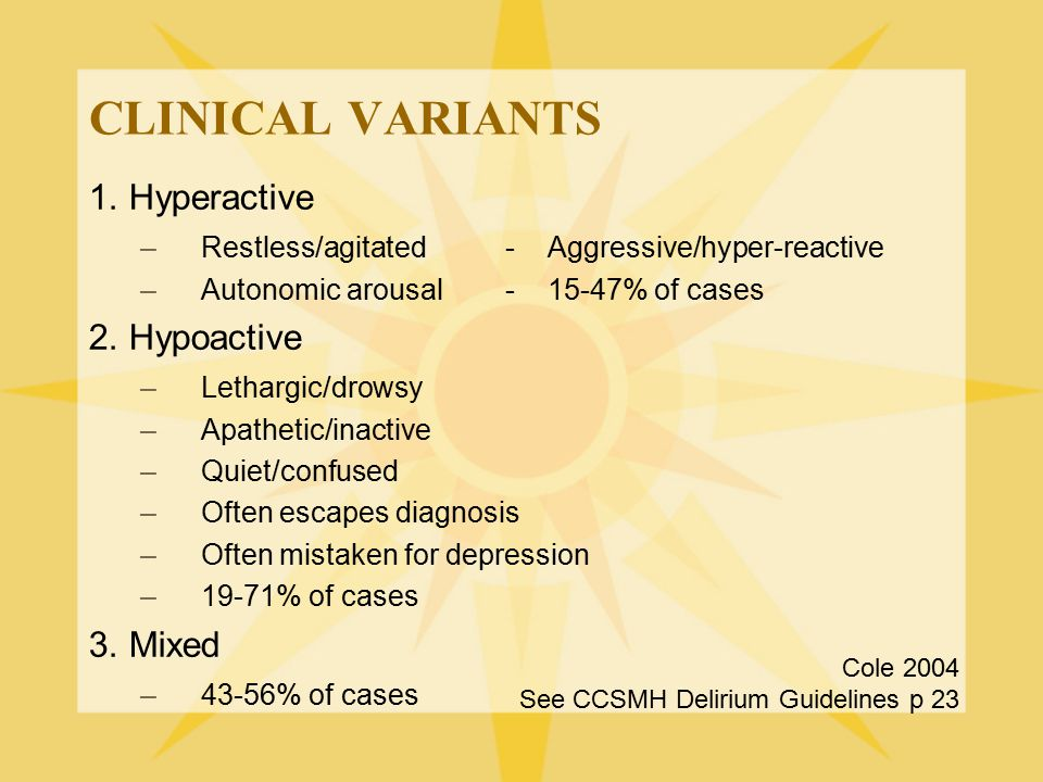 CLINICAL VARIANTS 1. Hyperactive –Restless/agitated- Aggressive/hyper-reactive –Autonomic arousal- 15-47% of cases 2. Hypoactive –Lethargic/drowsy –Ap