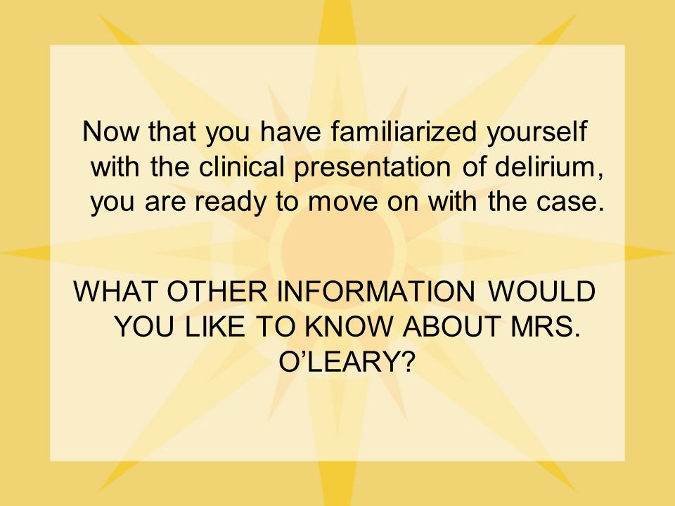 Now that you have familiarized yourself with the clinical presentation of delirium, you are ready to move on with the case. WHAT OTHER INFORMATION WOU