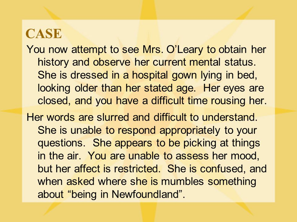 CASE You now attempt to see Mrs. O'Leary to obtain her history and observe her current mental status. She is dressed in a hospital gown lying in bed,