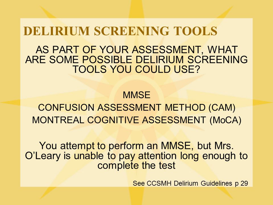 DELIRIUM SCREENING TOOLS AS PART OF YOUR ASSESSMENT, WHAT ARE SOME POSSIBLE DELIRIUM SCREENING TOOLS YOU COULD USE? MMSE CONFUSION ASSESSMENT METHOD (