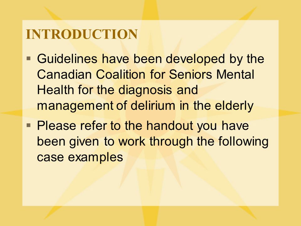 OTHER TREATMENTS  Benzodiazepines –Indicated for treatment of alchohol or benzodiazepine withdrawal – As benzodiazepines can exacerbate delirium, their use in other forms of delirium should be avoided  Cholinesterase inhibitors –Some evidence in case reports  Other agents (eg trazodone) have limited evidence base See CCSMH Delirium Guidelines p 44