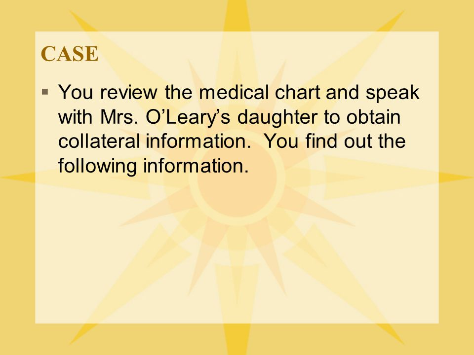 CASE  You review the medical chart and speak with Mrs. O'Leary's daughter to obtain collateral information. You find out the following information.