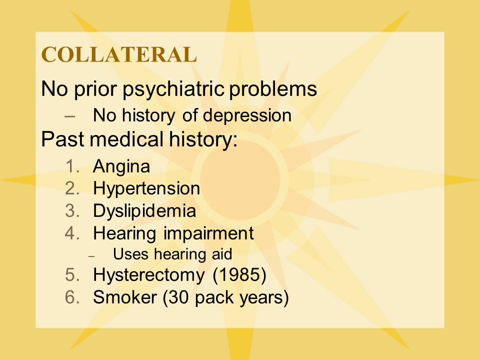 COLLATERAL No prior psychiatric problems –No history of depression Past medical history: 1.Angina 2.Hypertension 3.Dyslipidemia 4.Hearing impairment –