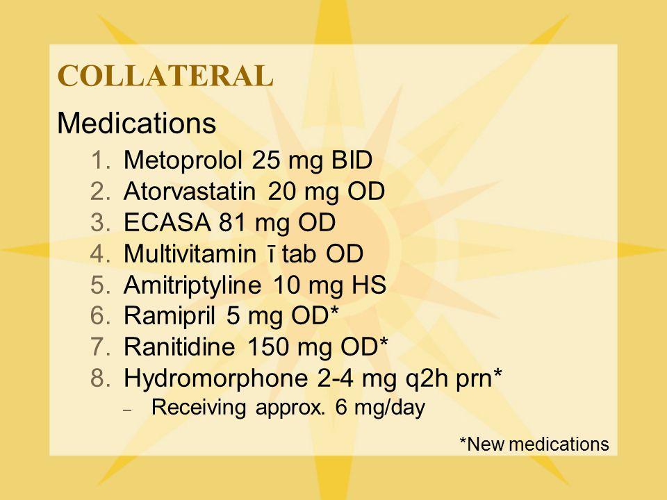 COLLATERAL Medications 1.Metoprolol 25 mg BID 2.Atorvastatin 20 mg OD 3.ECASA 81 mg OD 4.Multivitamin ī tab OD 5.Amitriptyline 10 mg HS 6.Ramipril 5 m