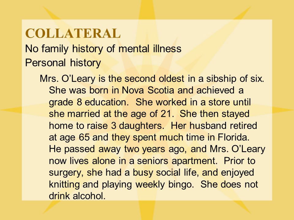 COLLATERAL No family history of mental illness Personal history Mrs. O'Leary is the second oldest in a sibship of six. She was born in Nova Scotia and