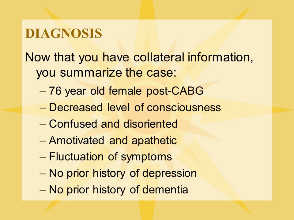 DIAGNOSIS Now that you have collateral information, you summarize the case: –76 year old female post-CABG –Decreased level of consciousness –Confused