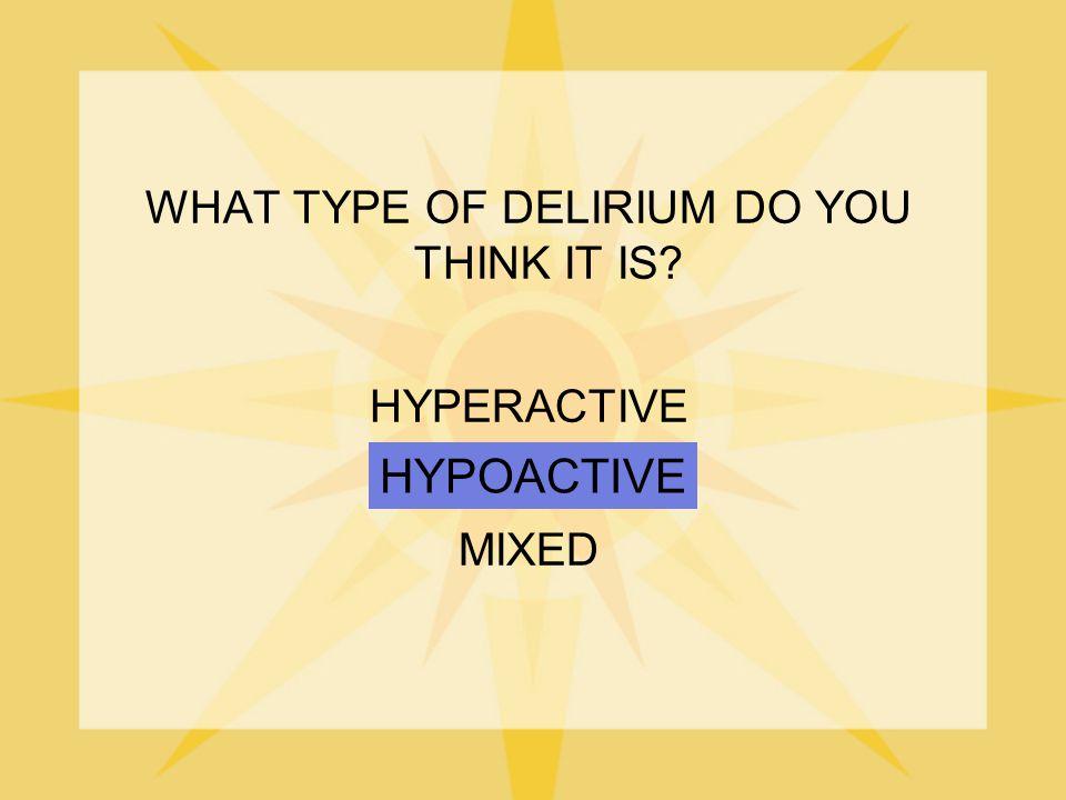 WHAT TYPE OF DELIRIUM DO YOU THINK IT IS? HYPERACTIVE HYPOACTIVE MIXED HYPOACTIVE