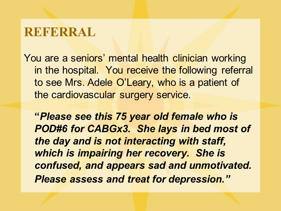 REFERRAL You are a seniors' mental health clinician working in the hospital. You receive the following referral to see Mrs. Adele O'Leary, who is a pa