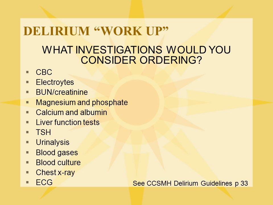 """DELIRIUM """"WORK UP"""" See CCSMH Delirium Guidelines p 33 WHAT INVESTIGATIONS WOULD YOU CONSIDER ORDERING?  CBC  Electroytes  BUN/creatinine  Magnesiu"""