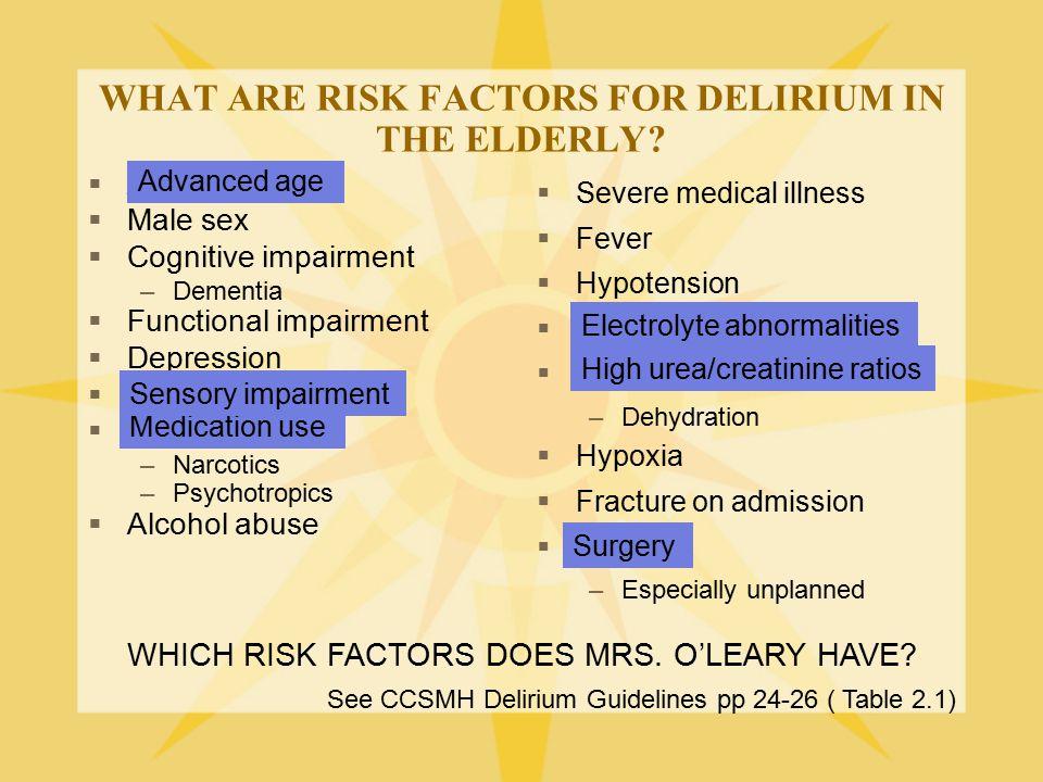 WHAT ARE RISK FACTORS FOR DELIRIUM IN THE ELDERLY?  Advanced age  Male sex  Cognitive impairment –Dementia  Functional impairment  Depression  S
