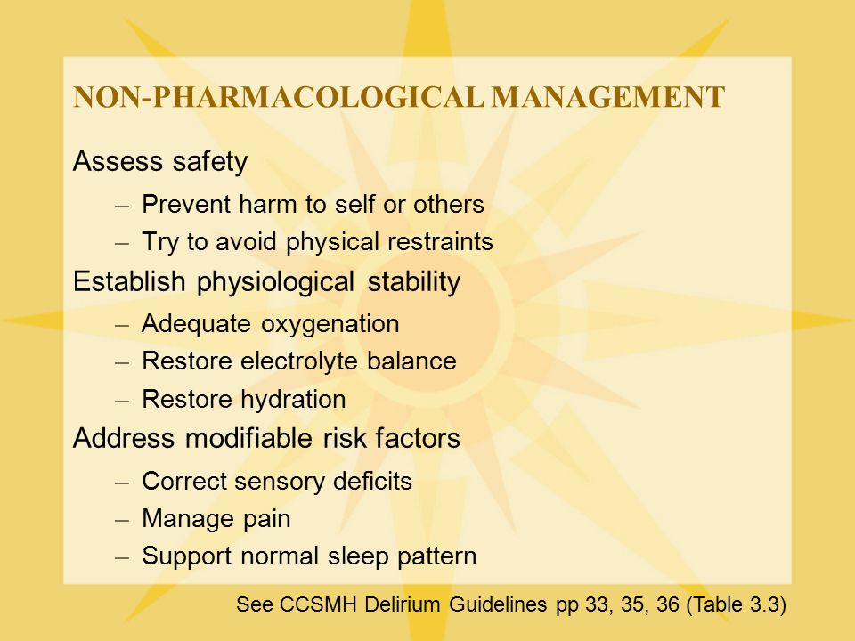 NON-PHARMACOLOGICAL MANAGEMENT Assess safety –Prevent harm to self or others –Try to avoid physical restraints Establish physiological stability –Adeq