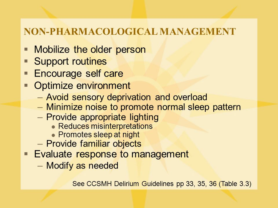 NON-PHARMACOLOGICAL MANAGEMENT  Mobilize the older person  Support routines  Encourage self care  Optimize environment –Avoid sensory deprivation