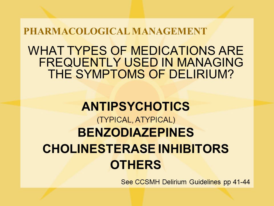 PHARMACOLOGICAL MANAGEMENT WHAT TYPES OF MEDICATIONS ARE FREQUENTLY USED IN MANAGING THE SYMPTOMS OF DELIRIUM? ANTIPSYCHOTICS (TYPICAL, ATYPICAL) BENZ