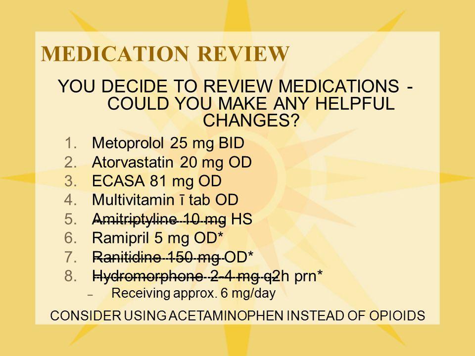 MEDICATION REVIEW YOU DECIDE TO REVIEW MEDICATIONS - COULD YOU MAKE ANY HELPFUL CHANGES? 1.Metoprolol 25 mg BID 2.Atorvastatin 20 mg OD 3.ECASA 81 mg