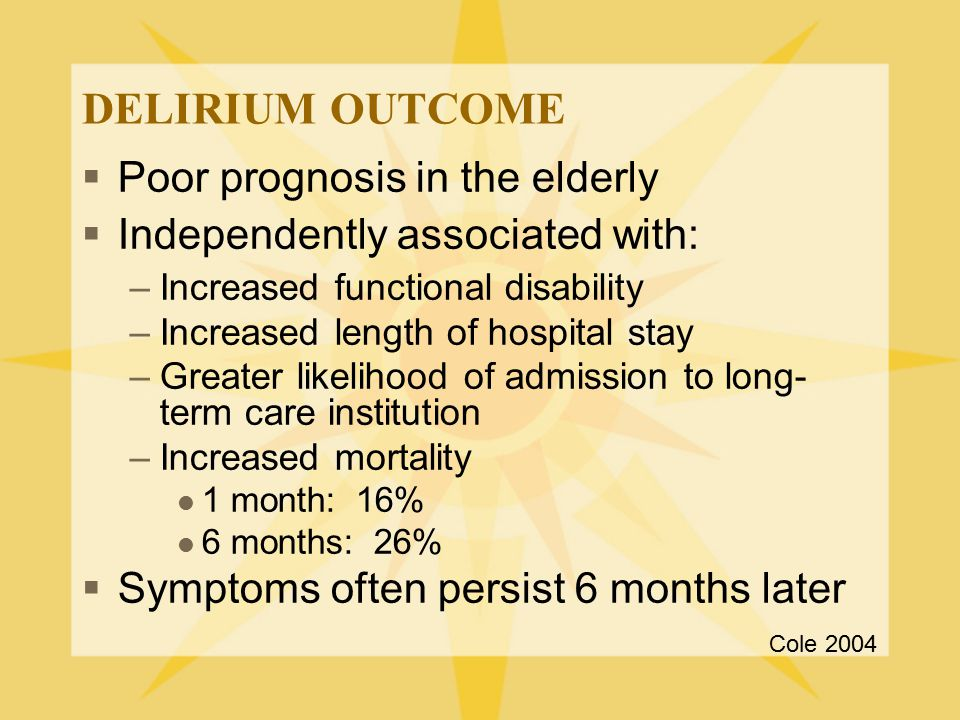DELIRIUM OUTCOME  Poor prognosis in the elderly  Independently associated with: –Increased functional disability –Increased length of hospital stay