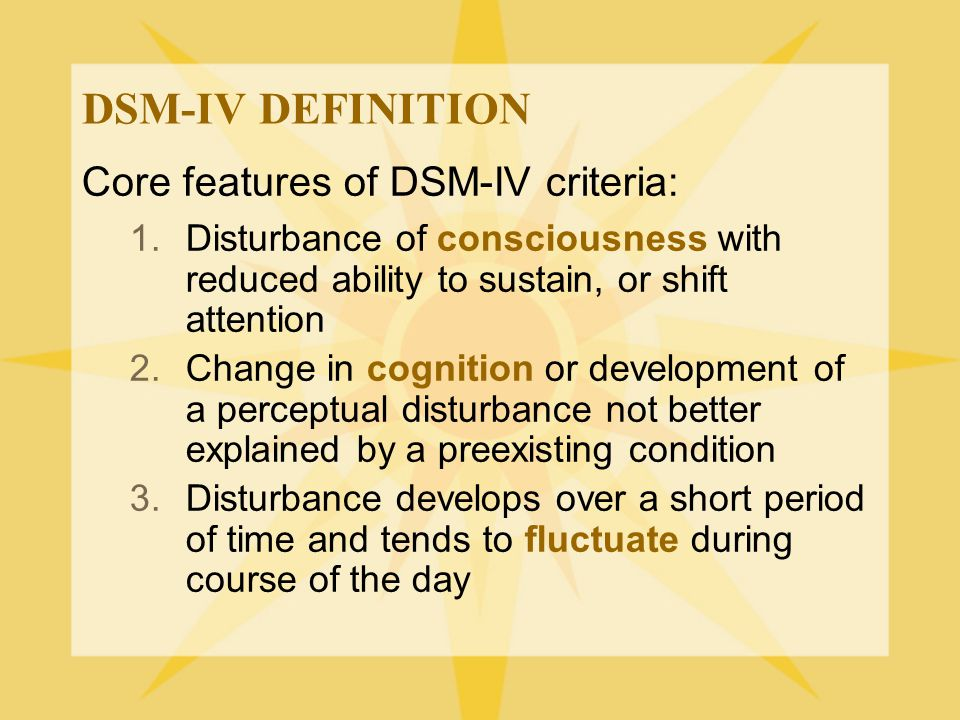 DSM-IV DEFINITION Core features of DSM-IV criteria: 1.Disturbance of consciousness with reduced ability to sustain, or shift attention 2.Change in cog