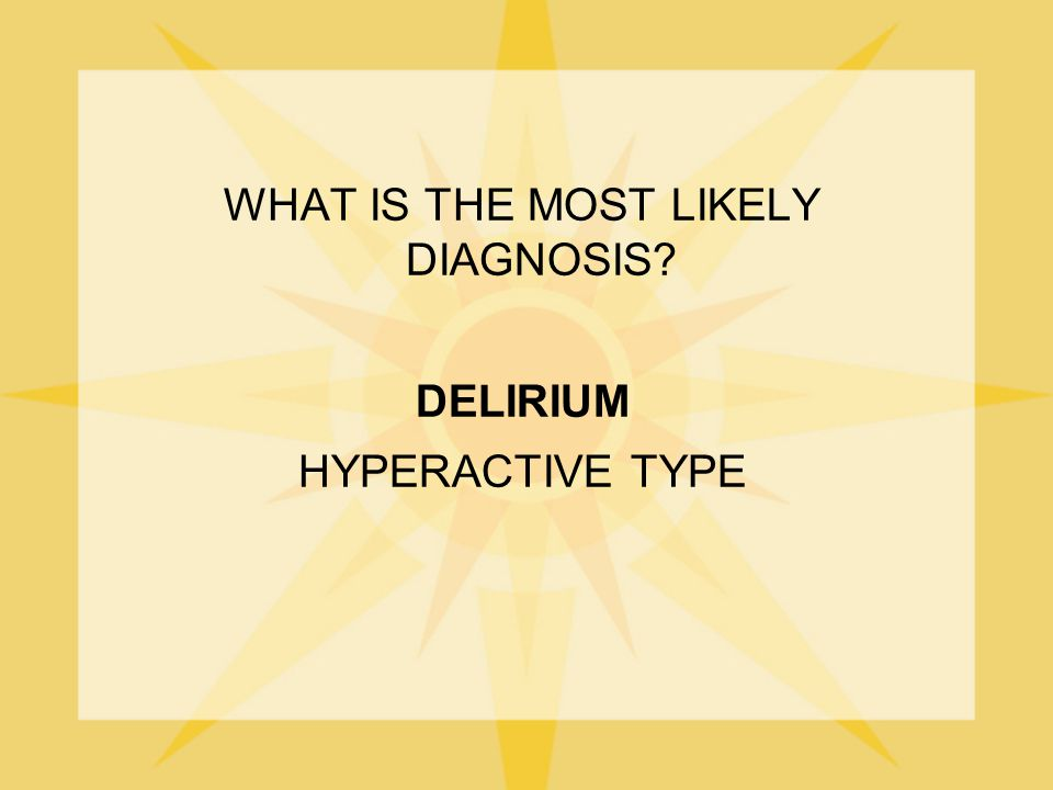 WHAT IS THE MOST LIKELY DIAGNOSIS? DELIRIUM HYPERACTIVE TYPE