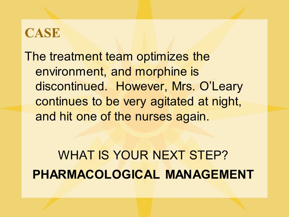 CASE The treatment team optimizes the environment, and morphine is discontinued. However, Mrs. O'Leary continues to be very agitated at night, and hit