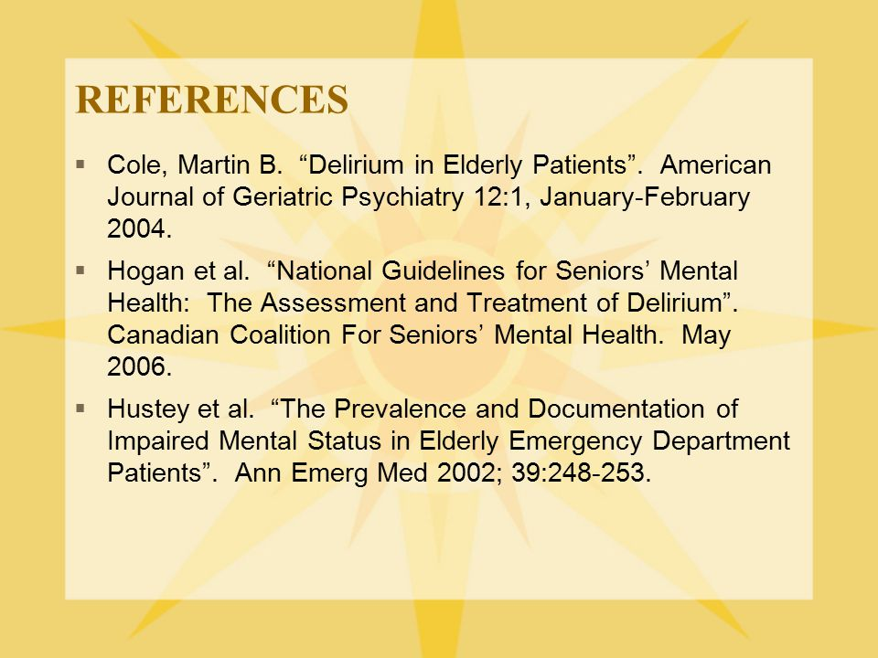 "REFERENCES  Cole, Martin B. ""Delirium in Elderly Patients"". American Journal of Geriatric Psychiatry 12:1, January-February 2004.  Hogan et al. ""Nat"