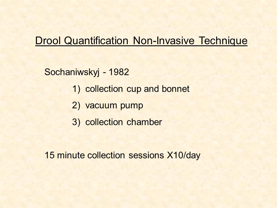 Sochaniwskyj - 1982 1) collection cup and bonnet 2) vacuum pump 3) collection chamber 15 minute collection sessions X10/day Drool Quantification Non-I