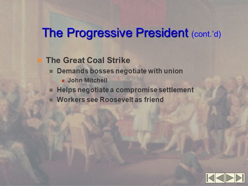 The Progressive President The Progressive President (cont.'d) The Great Coal Strike Demands bosses negotiate with union John Mitchell Helps negotiate