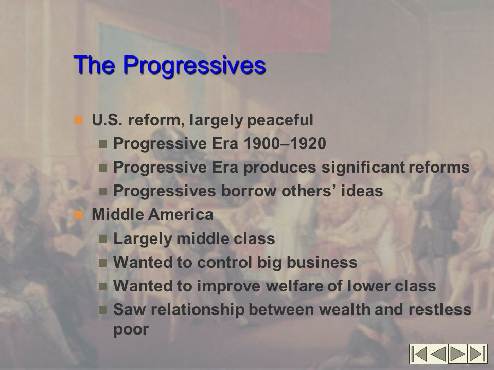 The Progressives U.S. reform, largely peaceful Progressive Era 1900–1920 Progressive Era produces significant reforms Progressives borrow others' idea