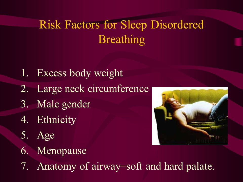 Risk Factors for Sleep Disordered Breathing 1.Excess body weight 2.Large neck circumference 3.Male gender 4.Ethnicity 5.Age 6.Menopause 7.Anatomy of airway=soft and hard palate.