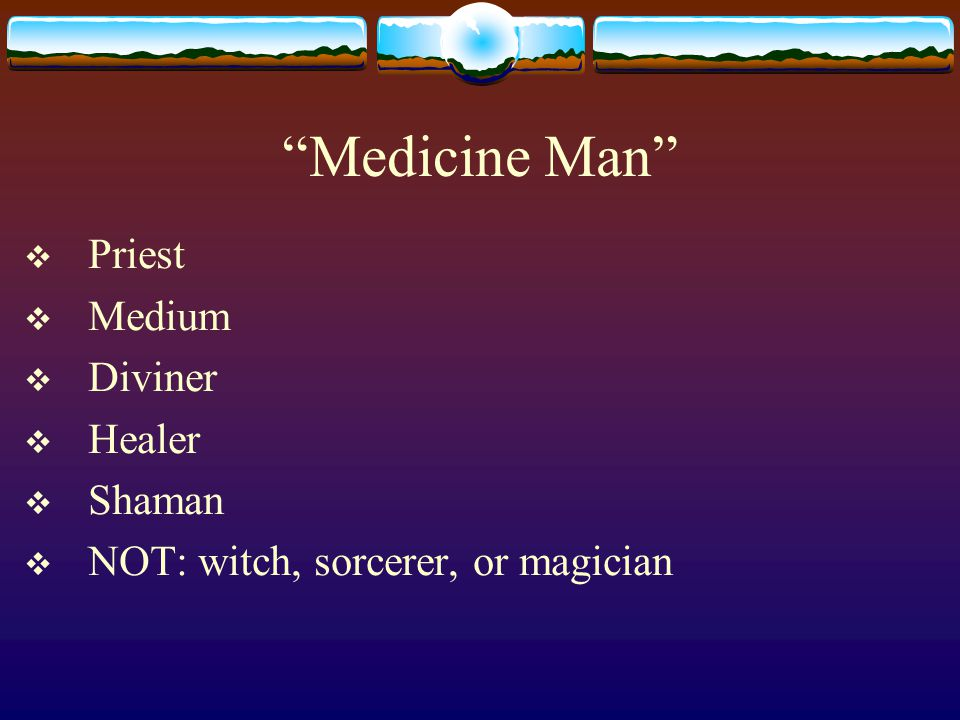 Medicine Man  Priest  Medium  Diviner  Healer  Shaman  NOT: witch, sorcerer, or magician